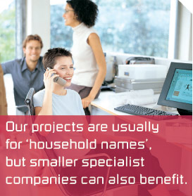 Our projects are usually for ?household names?, but smaller specialist companies can also benefit.
